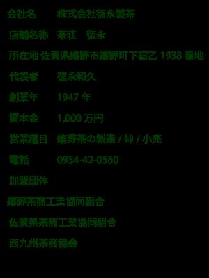 会社名:株式会社徳永製茶_店舗名称:茶荘 徳永_所在地:佐賀県嬉野市嬉野町下宿乙1938番地_代表者:徳永和久_創業年:1947年_資本金:1,000万円_営業種目:嬉野茶の製造/卸/小売_電話:0954-42-0560_加盟団体:嬉野茶商工業協同組合・佐賀県茶商工業協同組合・西九州茶商協会