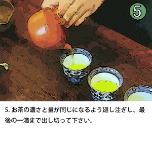 5.お茶の濃さと量が同じになるよう廻し注ぎし、最後の一滴まで出し切って下さい。