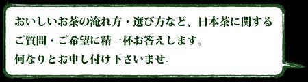 おいしいお茶の淹れ方・選び方など、日本茶に関するご質問・ご希望に精一杯お答えします。何なりとお申し付け下さいませ。